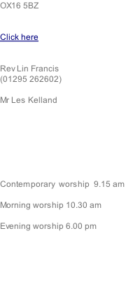 OX16 5BZ   Click here   Rev Lin Francis (01295 262602)  Mr Les Kelland        Contemporary  worship  9.15 am  Morning worship 10.30 am  Evening worship 6.00 pm
