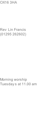 OX16 3HA      Rev  Lin Francis (01295 262602)          Morning worship   Tuesday s at 11.00 am