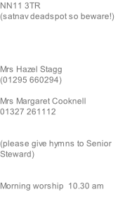 NN11 3TR (satnav deadspot so beware!)     Mrs Hazel Stagg (01295 660294)  Mrs Margaret Cooknell 01327 261112   (please give hymns to Senior Steward)   Morning worship  10.30 am