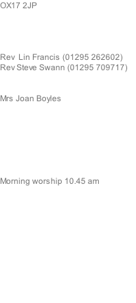 OX17 2JP     Rev  Lin Francis (01295 262602) Rev Steve Swann (01295 709717)   Mrs Joan Boyles        Morning worship 10.45 am